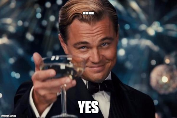 Leonardo Dicaprio Cheers Meme | .... YES | image tagged in memes,leonardo dicaprio cheers | made w/ Imgflip meme maker