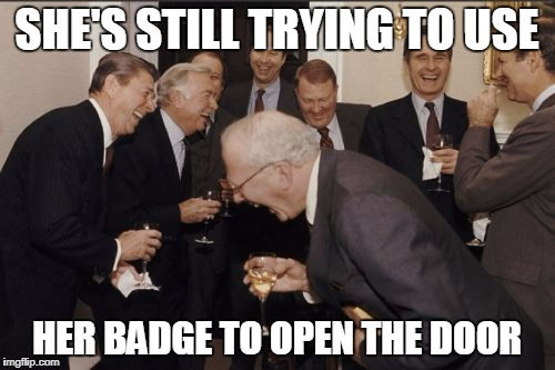 Laughing Men In Suits Meme | SHE'S STILL TRYING TO USE HER BADGE TO OPEN THE DOOR | image tagged in memes,laughing men in suits | made w/ Imgflip meme maker