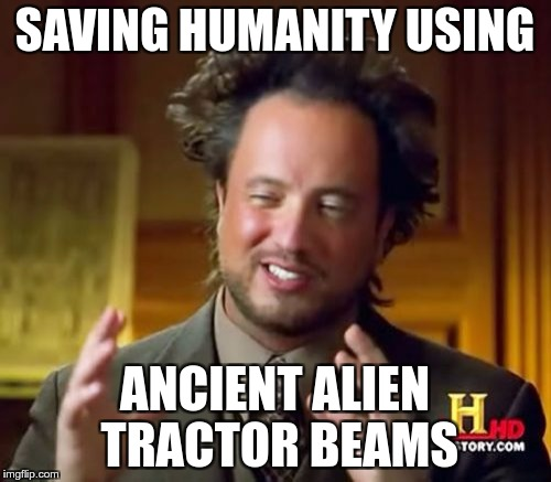 Ancient Aliens Meme | SAVING HUMANITY USING ANCIENT ALIEN TRACTOR BEAMS | image tagged in memes,ancient aliens | made w/ Imgflip meme maker