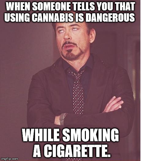 Drugs are bad... Mckay... | WHEN SOMEONE TELLS YOU THAT USING CANNABIS IS DANGEROUS WHILE SMOKING A CIGARETTE. | image tagged in memes,face you make robert downey jr,cannabis,cigarettes,funny memes | made w/ Imgflip meme maker
