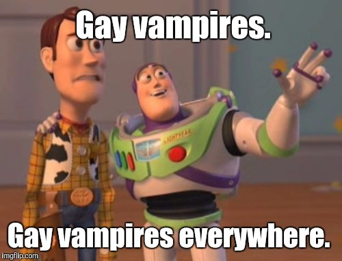 X, X Everywhere Meme | Gay vampires. Gay vampires everywhere. | image tagged in memes,x,x everywhere,x x everywhere | made w/ Imgflip meme maker