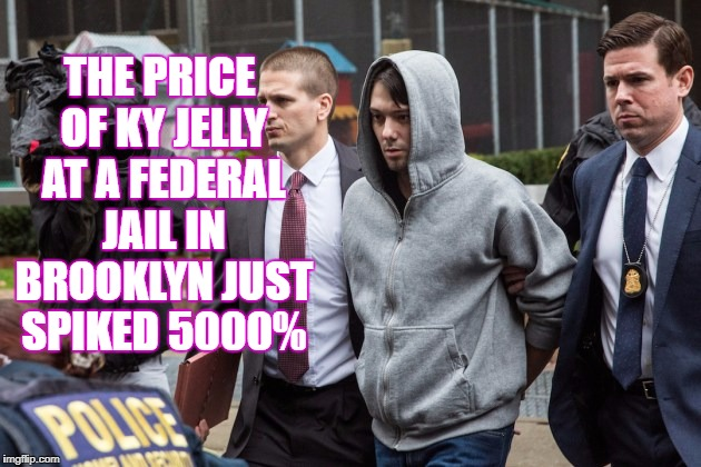 Martin Shkreli KY Spike | THE PRICE OF KY JELLY AT A FEDERAL JAIL IN BROOKLYN JUST SPIKED 5000% | image tagged in martin shkreli ky spike jail 5000 | made w/ Imgflip meme maker