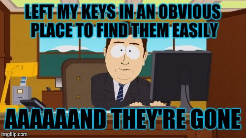 Aaaaand Its Gone Meme | LEFT MY KEYS IN AN OBVIOUS PLACE TO FIND THEM EASILY AAAAAAND THEY'RE GONE | image tagged in memes,aaaaand its gone | made w/ Imgflip meme maker