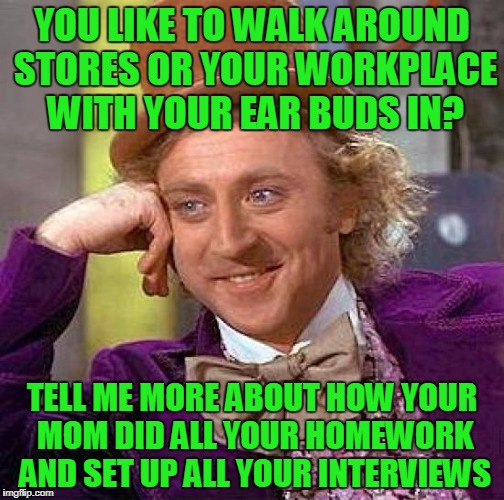 Creepy Condescending Wonka Meme | YOU LIKE TO WALK AROUND STORES OR YOUR WORKPLACE WITH YOUR EAR BUDS IN? TELL ME MORE ABOUT HOW YOUR MOM DID ALL YOUR HOMEWORK AND SET UP ALL | image tagged in memes,creepy condescending wonka | made w/ Imgflip meme maker