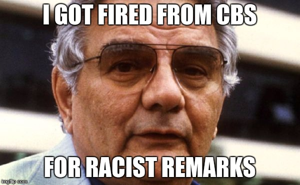 I GOT FIRED FROM CBS FOR RACIST REMARKS | made w/ Imgflip meme maker