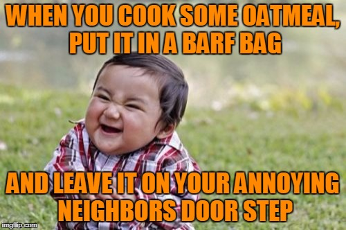 Evil Toddler Meme | WHEN YOU COOK SOME OATMEAL, PUT IT IN A BARF BAG AND LEAVE IT ON YOUR ANNOYING NEIGHBORS DOOR STEP | image tagged in memes,evil toddler | made w/ Imgflip meme maker