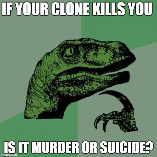 Clone Chaos | IF YOUR CLONE KILLS YOU IS IT MURDER OR SUICIDE? | image tagged in memes,philosoraptor,murder,suicide,jokes,funny | made w/ Imgflip meme maker