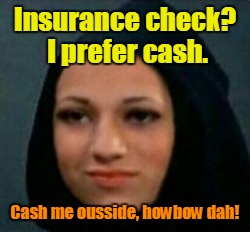 Insurance check? I prefer cash. Cash me ousside, howbow dah! | made w/ Imgflip meme maker