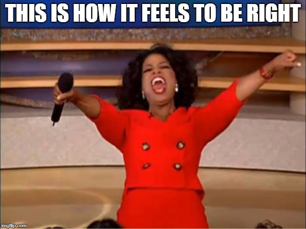 THIS IS HOW IT FEELS TO BE RIGHT | image tagged in memes,oprah you get a | made w/ Imgflip meme maker