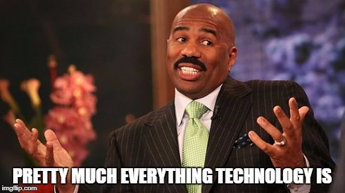Steve Harvey Meme | PRETTY MUCH EVERYTHING TECHNOLOGY IS | image tagged in memes,steve harvey | made w/ Imgflip meme maker