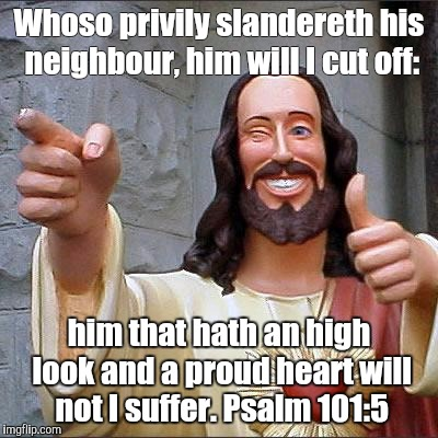 True Word | Whoso privily slandereth his neighbour, him will I cut off: him that hath an high look and a proud heart will not I suffer. Psalm 101:5 | image tagged in memes,buddy christ | made w/ Imgflip meme maker