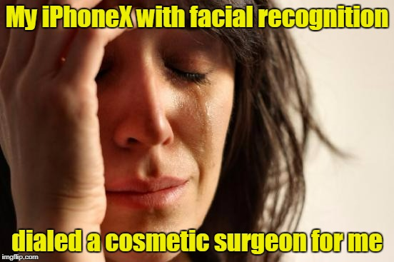 First World Problems Meme | My iPhoneX with facial recognition dialed a cosmetic surgeon for me | image tagged in memes,first world problems | made w/ Imgflip meme maker