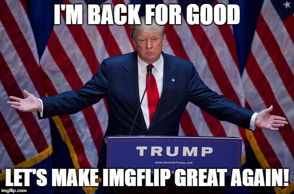 Haters Gonna Hate, Imgflip is Great :) | I'M BACK FOR GOOD LET'S MAKE IMGFLIP GREAT AGAIN! | image tagged in make america great again,haters gonna hate,donald trump,imgflip | made w/ Imgflip meme maker