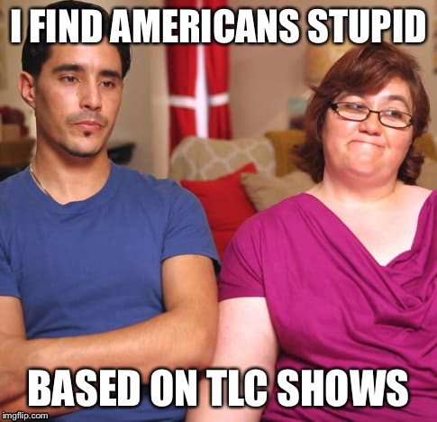 Ignorance 101 | I FIND AMERICANS STUPID BASED ON TLC SHOWS | image tagged in characters,average,american,tv show,reality,ignorance | made w/ Imgflip meme maker