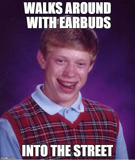 Bad Luck Brian Meme | WALKS AROUND WITH EARBUDS INTO THE STREET | image tagged in memes,bad luck brian | made w/ Imgflip meme maker