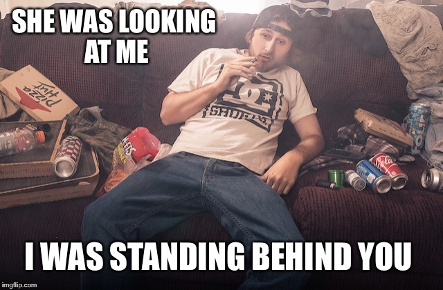Stoner on couch | SHE WAS LOOKING AT ME I WAS STANDING BEHIND YOU | image tagged in stoner on couch | made w/ Imgflip meme maker