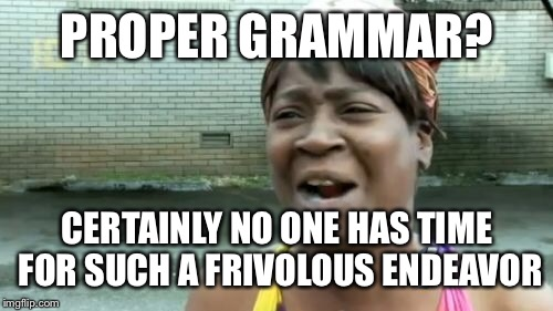 Aint Nobody Got Time For That Meme | PROPER GRAMMAR? CERTAINLY NO ONE HAS TIME FOR SUCH A FRIVOLOUS ENDEAVOR | image tagged in memes,aint nobody got time for that | made w/ Imgflip meme maker