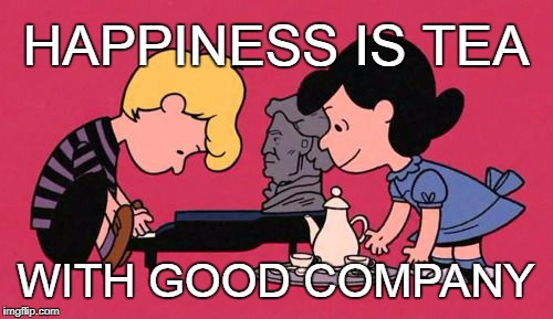 Tea and Company | HAPPINESS IS TEA WITH GOOD COMPANY | image tagged in lucy  schroeder,tea,piano,peanuts,beethoven | made w/ Imgflip meme maker