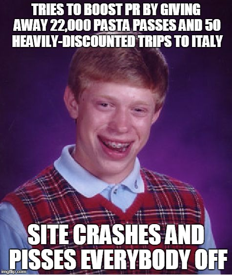 Bad Luck Brian Meme | TRIES TO BOOST PR BY GIVING AWAY 22,000 PASTA PASSES AND 50 HEAVILY-DISCOUNTED TRIPS TO ITALY SITE CRASHES AND PISSES EVERYBODY OFF | image tagged in memes,bad luck brian,AdviceAnimals | made w/ Imgflip meme maker