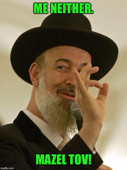 Rabbi | ME NEITHER. MAZEL TOV! | image tagged in rabbi | made w/ Imgflip meme maker
