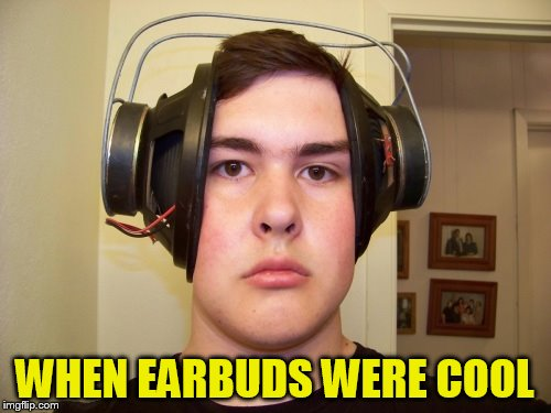 WHEN EARBUDS WERE COOL | made w/ Imgflip meme maker