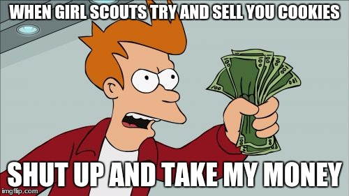 Shut Up And Take My Money Fry Meme | WHEN GIRL SCOUTS TRY AND SELL YOU COOKIES SHUT UP AND TAKE MY MONEY | image tagged in memes,shut up and take my money fry | made w/ Imgflip meme maker