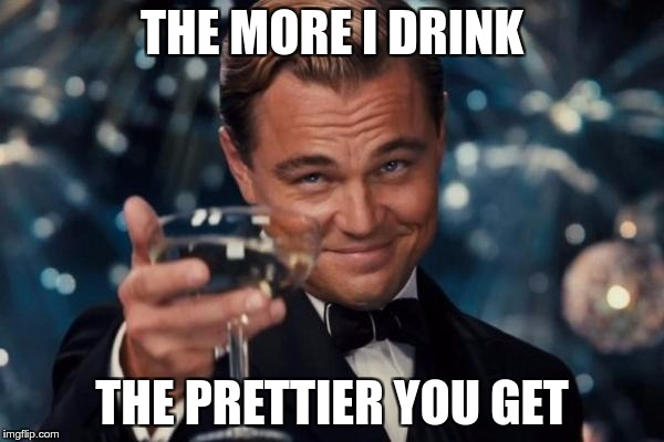 Some dates be like… | THE MORE I DRINK THE PRETTIER YOU GET | image tagged in memes,leonardo dicaprio cheers,funny,dating,drink,pretty | made w/ Imgflip meme maker