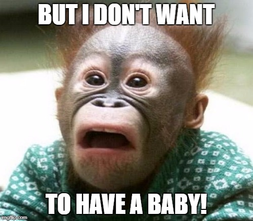 BUT I DON'T WANT TO HAVE A BABY! | made w/ Imgflip meme maker