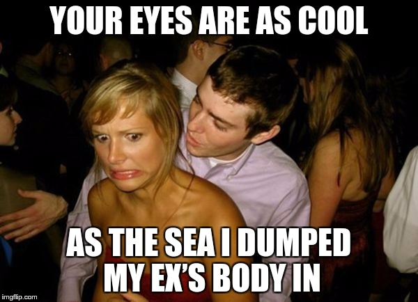 Coolest Pick Up Line Ever | YOUR EYES ARE AS COOL AS THE SEA I DUMPED MY EX'S BODY IN | image tagged in club face,memes,funny,pick up lines,cool,ever | made w/ Imgflip meme maker