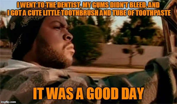 I WENT TO THE DENTIST, MY GUMS DIDN'T BLEED, AND I GOT A CUTE LITTLE TOOTHBRUSH AND TUBE OF TOOTHPASTE IT WAS A GOOD DAY | made w/ Imgflip meme maker