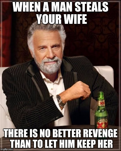 #REVENGE | WHEN A MAN STEALS YOUR WIFE THERE IS NO BETTER REVENGE THAN TO LET HIM KEEP HER | image tagged in memes,the most interesting man in the world,funny,wife,revenge | made w/ Imgflip meme maker