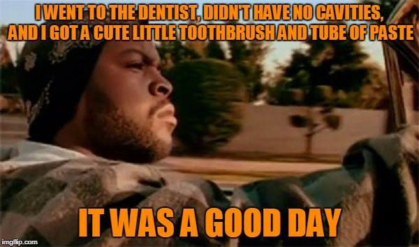 and those tiny little things of floss? sooooo adorable! (thanks mucho to DeedsterDoo for inspiration) | I WENT TO THE DENTIST, DIDN'T HAVE NO CAVITIES, AND I GOT A CUTE LITTLE TOOTHBRUSH AND TUBE OF PASTE IT WAS A GOOD DAY | image tagged in it was a good day,memes,dentist | made w/ Imgflip meme maker