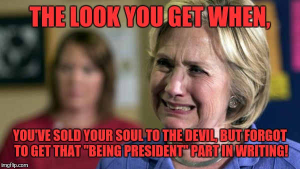 "Hillary Crying | THE LOOK YOU GET WHEN, YOU'VE SOLD YOUR SOUL TO THE DEVIL, BUT FORGOT TO GET THAT ""BEING PRESIDENT"" PART IN WRITING! 