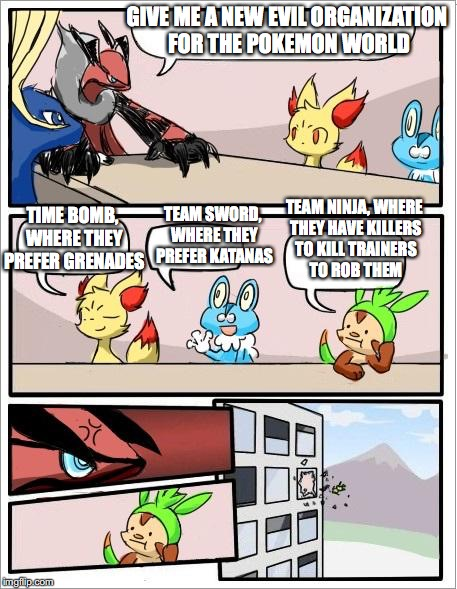 New Evil Pokemon Organization | GIVE ME A NEW EVIL ORGANIZATION FOR THE POKEMON WORLD TIME BOMB, WHERE THEY PREFER GRENADES TEAM SWORD, WHERE THEY PREFER KATANAS TEAM NINJA | image tagged in pokemon board meeting,memes | made w/ Imgflip meme maker