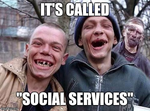 "Memes, hillbilly philosophy | IT'S CALLED ""SOCIAL SERVICES"" 