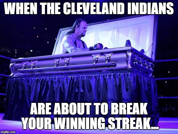 Did someone say 21 straight wins? | WHEN THE CLEVELAND INDIANS ARE ABOUT TO BREAK YOUR WINNING STREAK... | image tagged in undertaker trolled,cleveland indians,major league baseball,major league | made w/ Imgflip meme maker