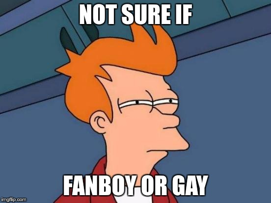 Futurama Fry Meme | NOT SURE IF FANBOY OR GAY | image tagged in memes,futurama fry | made w/ Imgflip meme maker