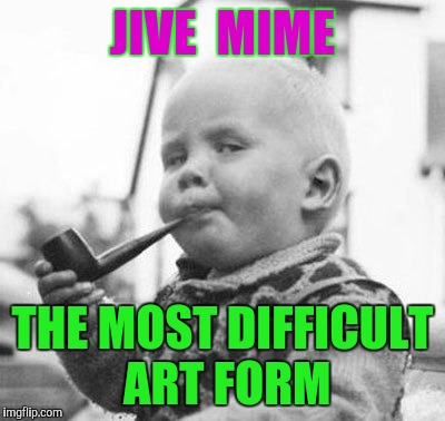 Think About It | JIVE  MIME THE MOST DIFFICULT ART FORM | image tagged in think about it | made w/ Imgflip meme maker