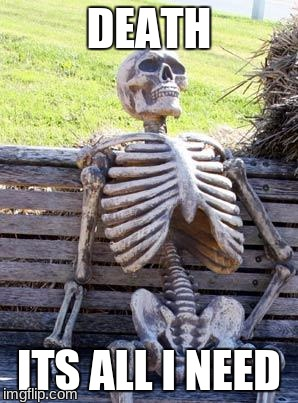 Waiting Skeleton Meme | DEATH ITS ALL I NEED | image tagged in memes,waiting skeleton | made w/ Imgflip meme maker