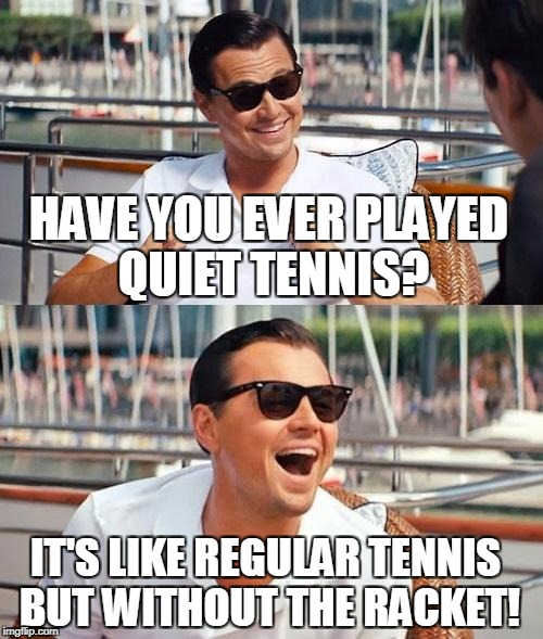 Leonardo Dicaprio Wolf Of Wall Street Meme | HAVE YOU EVER PLAYED QUIET TENNIS? IT'S LIKE REGULAR TENNIS BUT WITHOUT THE RACKET! | image tagged in memes,leonardo dicaprio wolf of wall street | made w/ Imgflip meme maker