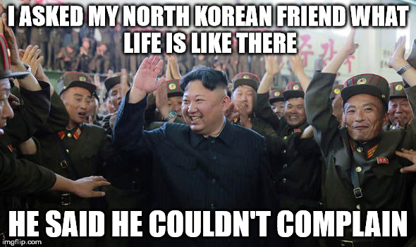 I ASKED MY NORTH KOREAN FRIEND WHAT LIFE IS LIKE THERE HE SAID HE COULDN'T COMPLAIN | image tagged in kimjongun | made w/ Imgflip meme maker