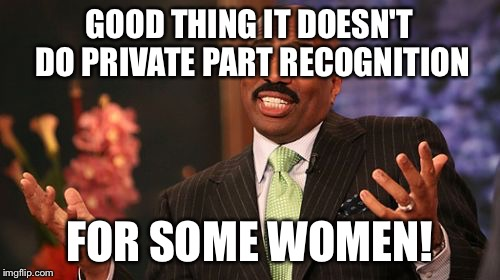 Steve Harvey Meme | GOOD THING IT DOESN'T DO PRIVATE PART RECOGNITION FOR SOME WOMEN! | image tagged in memes,steve harvey | made w/ Imgflip meme maker