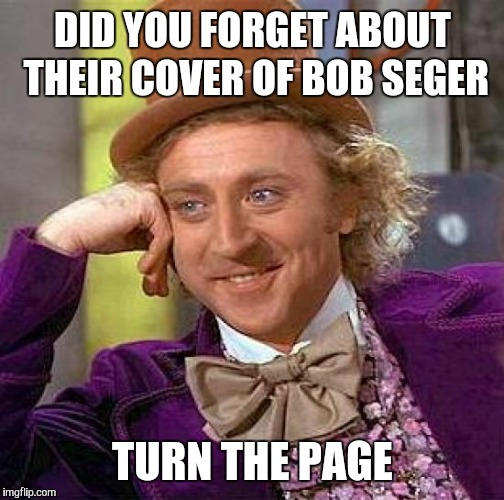 Creepy Condescending Wonka Meme | DID YOU FORGET ABOUT THEIR COVER OF BOB SEGER TURN THE PAGE | image tagged in memes,creepy condescending wonka | made w/ Imgflip meme maker