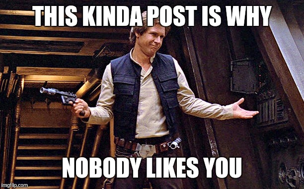 THIS KINDA POST IS WHY NOBODY LIKES YOU | image tagged in han solo doesn't care | made w/ Imgflip meme maker