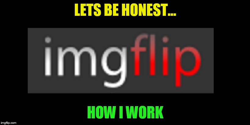 LETS BE HONEST... HOW I WORK | made w/ Imgflip meme maker