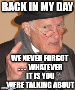 Back In My Day Meme | BACK IN MY DAY WE NEVER FORGOT . . .  WHATEVER IT IS YOU WERE TALKING ABOUT | image tagged in memes,back in my day | made w/ Imgflip meme maker