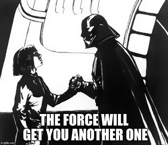 THE FORCE WILL GET YOU ANOTHER ONE | made w/ Imgflip meme maker