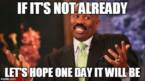 Steve Harvey Meme | IF IT'S NOT ALREADY LET'S HOPE ONE DAY IT WILL BE | image tagged in memes,steve harvey | made w/ Imgflip meme maker