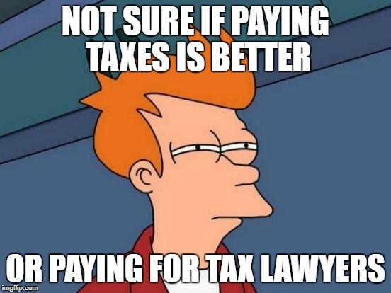Futurama Fry Meme | NOT SURE IF PAYING TAXES IS BETTER OR PAYING FOR TAX LAWYERS | image tagged in memes,futurama fry | made w/ Imgflip meme maker