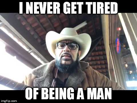 I NEVER GET TIRED OF BEING A MAN | image tagged in real man | made w/ Imgflip meme maker